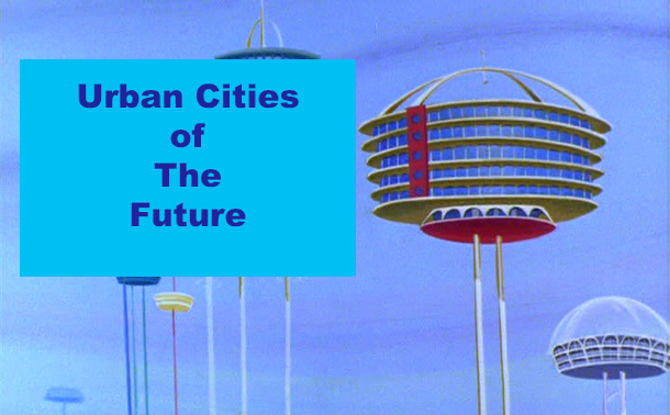 The urban cities of the future - not quite like The Jetsons.