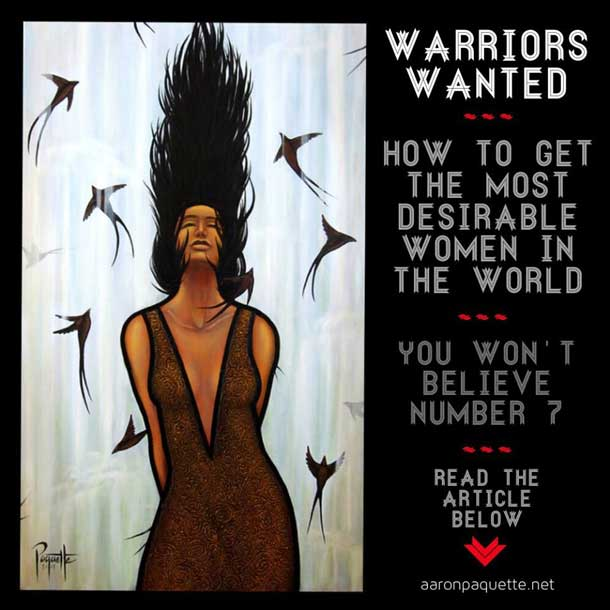 A warrior knows how to serve, how to listen, how to care for others and themselves. A warrior speaks their truth and acts from a place of integrity. A warrior protects life. Desireable women like real warriors